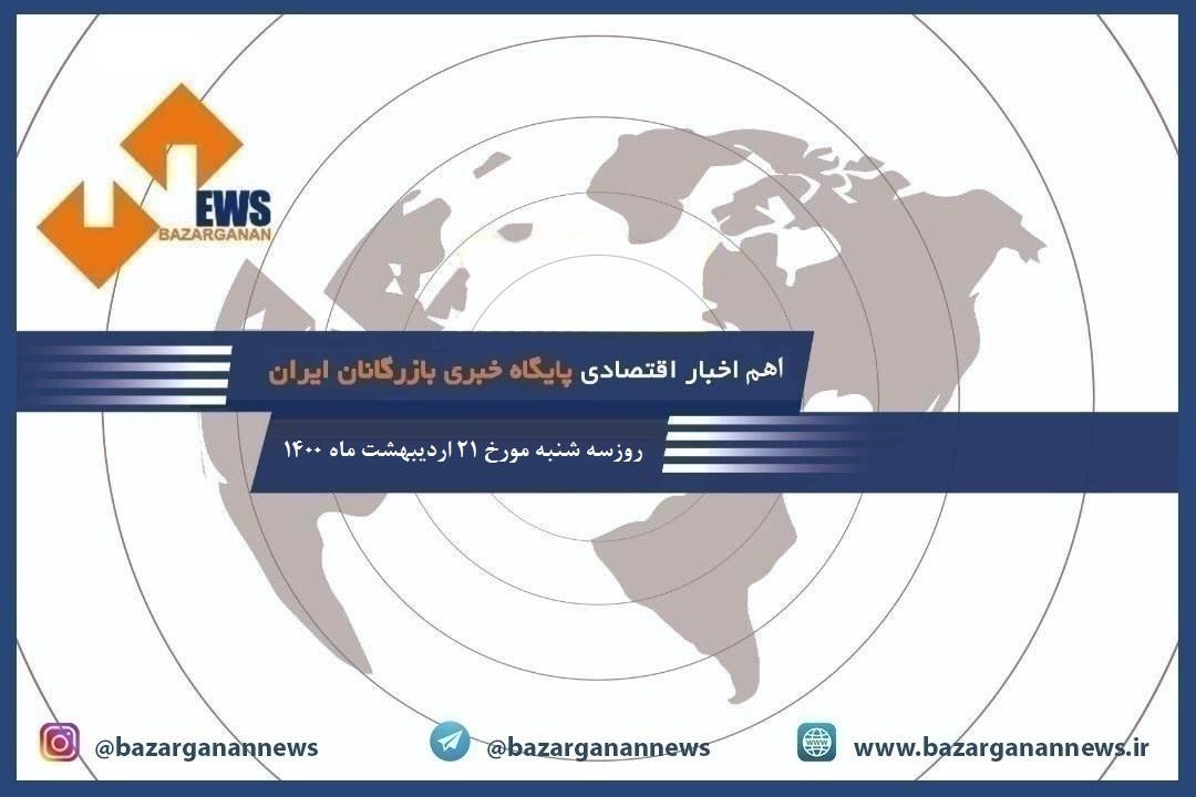 سرخط مهم ترین اخبار اقتصادی امروز، سه شنبه مورخ ۲۱ اردیبهشت ماه ۱۴۰۰